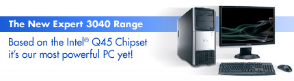 The New Expert 3040 Range | Based on the Intel� Q45 Chipset it's our most powerful PC yet!